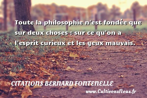 Citations Bernard Fontenelle - Toute la philosophie n est fondée que sur deux choses : sur ce qu on a l esprit curieux et les yeux mauvais. Une citation de Bernard Fontenelle CITATIONS BERNARD FONTENELLE