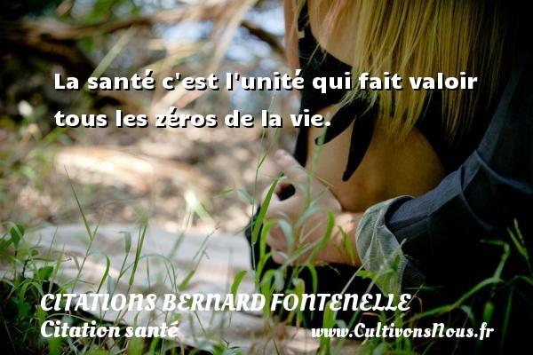 Citations Bernard Fontenelle - Citation santé - La santé c est l unité qui fait valoir tous les zéros de la vie. Une citation de Bernard Fontenelle CITATIONS BERNARD FONTENELLE
