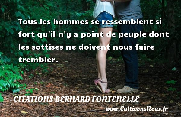 Citations Bernard Fontenelle - Tous les hommes se ressemblent si fort qu il n y a point de peuple dont les sottises ne doivent nous faire trembler. Une citation de Bernard Fontenelle CITATIONS BERNARD FONTENELLE