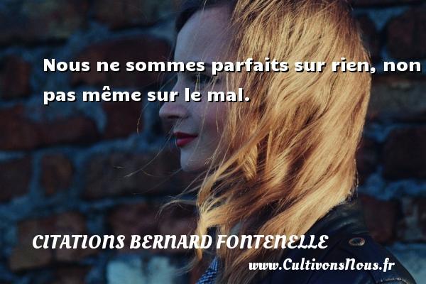 Citations Bernard Fontenelle - Nous ne sommes parfaits sur rien, non pas même sur le mal. Une citation de Bernard Fontenelle CITATIONS BERNARD FONTENELLE