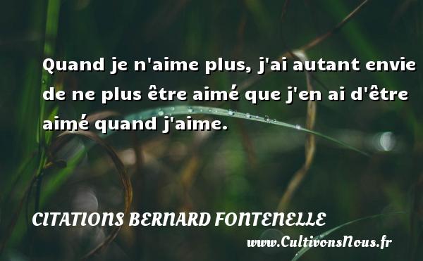 Citations Bernard Fontenelle - Quand je n aime plus, j ai autant envie de ne plus être aimé que j en ai d être aimé quand j aime.  Une citation de Bernard Fontenelle CITATIONS BERNARD FONTENELLE