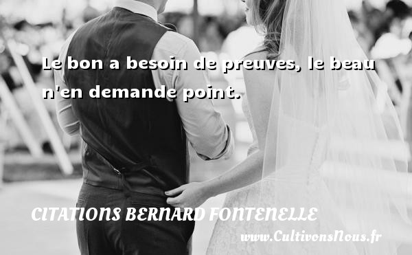 Citations Bernard Fontenelle - Le bon a besoin de preuves, le beau n en demande point.  Une citation de Bernard Fontenelle CITATIONS BERNARD FONTENELLE