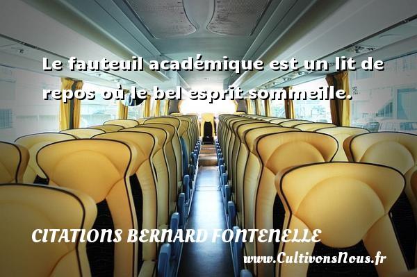 Citations Bernard Fontenelle - Le fauteuil académique est un lit de repos où le bel esprit sommeille. Une citation de Bernard Fontenelle CITATIONS BERNARD FONTENELLE