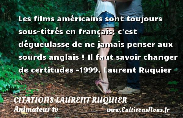 Les films américains sont toujours sous-titrés en français; c est dégueulasse de ne jamais penser aux sourds anglais !  Il faut savoir changer de certitudes -1999. Laurent Ruquier CITATIONS LAURENT RUQUIER - humoriste - journaliste