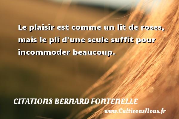 Citations Bernard Fontenelle - Le plaisir est comme un lit de roses, mais le pli d une seule suffit pour incommoder beaucoup. Une citation de Bernard Fontenelle CITATIONS BERNARD FONTENELLE