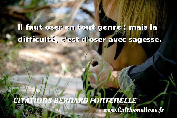 Citations Bernard Fontenelle - Il faut oser en tout genre ; mais la difficulté, c est d oser avec sagesse.  Une citation de Bernard Fontenelle CITATIONS BERNARD FONTENELLE