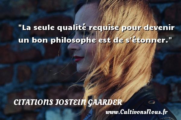 La seule qualité requise pour devenir un bon philosophe est de s étonner. Une citation de Jostein Gaarder CITATIONS JOSTEIN GAARDER - Citation qualité