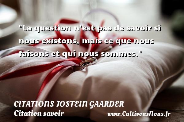 La question n est pas de savoir si nous existons, mais ce que nous faisons et qui nous sommes. Une citation de Jostein Gaarder CITATIONS JOSTEIN GAARDER - Citation savoir