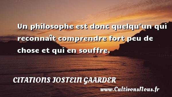 Un philosophe est donc quelqu un qui reconnaît comprendre fort peu de chose et qui en souffre. Une citation de Jostein Gaarder CITATIONS JOSTEIN GAARDER