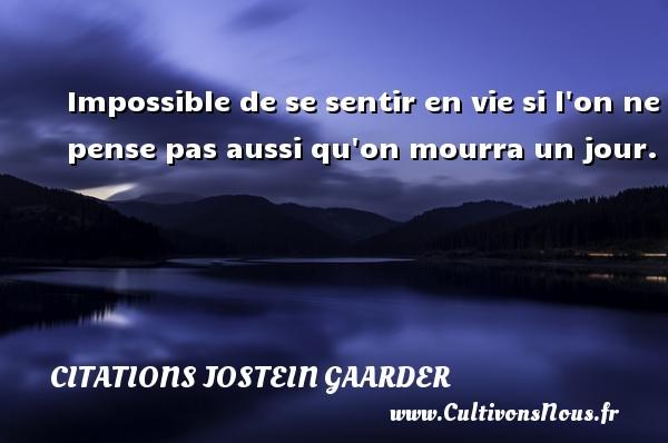 Impossible de se sentir en vie si l on ne pense pas aussi qu on mourra un jour. Une citation de Jostein Gaarder CITATIONS JOSTEIN GAARDER