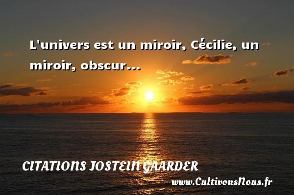 L univers est un miroir, Cécilie, un miroir, obscur... Une citation de Jostein Gaarder CITATIONS JOSTEIN GAARDER