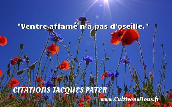 Ventre affamé n a pas d oseille. Une citation de Jacques Pater CITATIONS JACQUES PATER