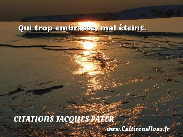 Qui trop embrasse, mal éteint. Une citation de Jacques Pater CITATIONS JACQUES PATER