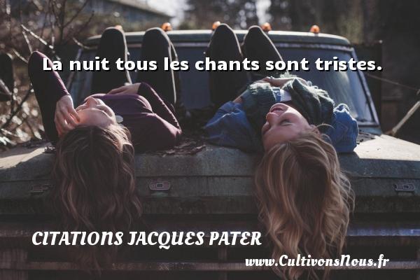 La nuit tous les chants sont tristes. Une citation de Jacques Pater CITATIONS JACQUES PATER
