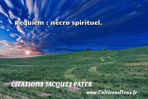 Requiem : nécro spirituel. Une citation de Jacques Pater CITATIONS JACQUES PATER