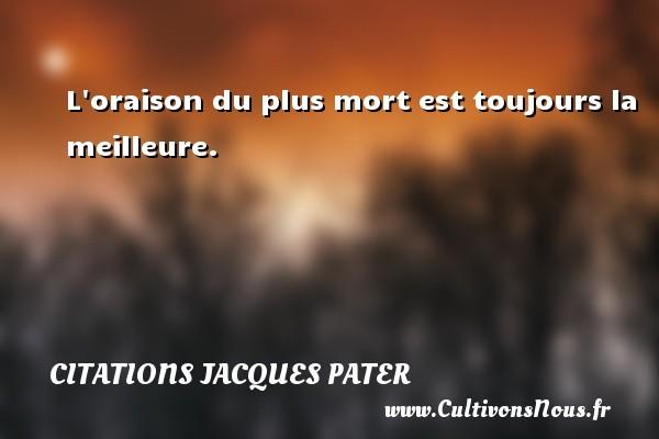 L oraison du plus mort est toujours la meilleure. Une citation de Jacques Pater CITATIONS JACQUES PATER