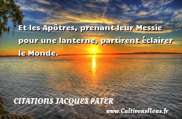Et les Apôtres, prenant leur Messie pour une lanterne, partirent éclairer le Monde. Une citation de Jacques Pater CITATIONS JACQUES PATER