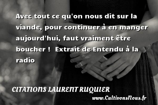 Citations - Citations Laurent Ruquier - Avec tout ce qu on nous dit sur la viande, pour continuer à en manger aujourd hui, faut vraiment être boucher !   Extrait de Entendu à la radio   Une citation de Laurent Ruquier CITATIONS LAURENT RUQUIER