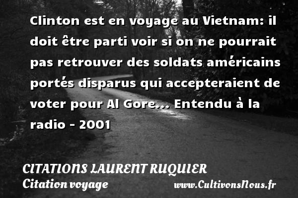 Citations - Citations Laurent Ruquier - Citation voyage - Clinton est en voyage au Vietnam: il doit être parti voir si on ne pourrait pas retrouver des soldats américains portés disparus qui accepteraient de voter pour Al Gore...  Entendu à la radio - 2001   Une citation de Laurent Ruquier CITATIONS LAURENT RUQUIER