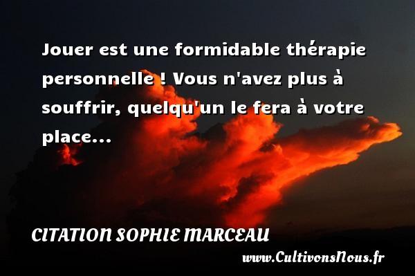 Jouer est une formidable thérapie personnelle ! Vous n avez plus à souffrir, quelqu un le fera à votre place... Une citation de Sophie Marceau CITATION SOPHIE MARCEAU