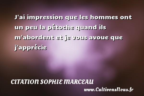 J ai impression que les hommes ont un peu la pétoche quand ils m abordent et je vous avoue que j apprécie Une citation de Sophie Marceau CITATION SOPHIE MARCEAU