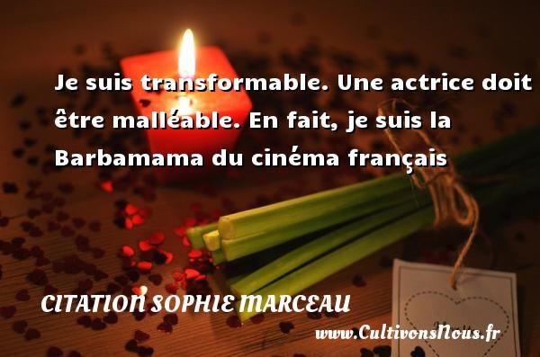 Je suis transformable. Une actrice doit être malléable. En fait, je suis la Barbamama du cinéma français Une citation de Sophie Marceau CITATION SOPHIE MARCEAU