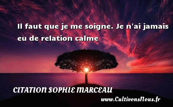 Il faut que je me soigne. Je n ai jamais eu de relation calme Une citation de Sophie Marceau CITATION SOPHIE MARCEAU