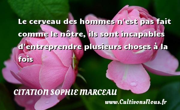 Le cerveau des hommes n est pas fait comme le nôtre, ils sont incapables d entreprendre plusieurs choses à la fois Une citation de Sophie Marceau CITATION SOPHIE MARCEAU