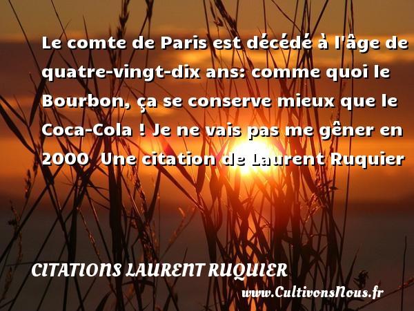Le comte de Paris est décédé à l âge de quatre-vingt-dix ans: comme quoi le Bourbon, ça se conserve mieux que le Coca-Cola !  Je ne vais pas me gêner en 2000   Une  citation  de Laurent Ruquier CITATIONS LAURENT RUQUIER