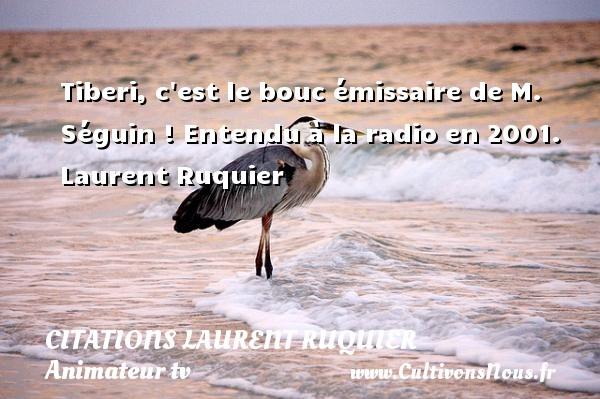 Tiberi, c est le bouc émissaire de M. Séguin !  Entendu à la radio en 2001. Laurent Ruquier CITATIONS LAURENT RUQUIER - humoriste - journaliste