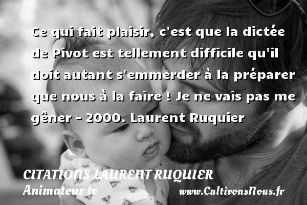 Citations - Citations Laurent Ruquier - journaliste - Ce qui fait plaisir, c est que la dictée de Pivot est tellement difficile qu il doit autant s emmerder à la préparer que nous à la faire !  Je ne vais pas me gêner - 2000. Laurent Ruquier CITATIONS LAURENT RUQUIER
