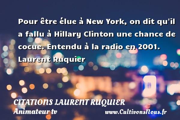 Pour être élue à New York, on dit qu il a fallu à Hillary Clinton une chance de cocue.  Entendu à la radio en 2001. Laurent Ruquier CITATIONS LAURENT RUQUIER - humoriste - journaliste