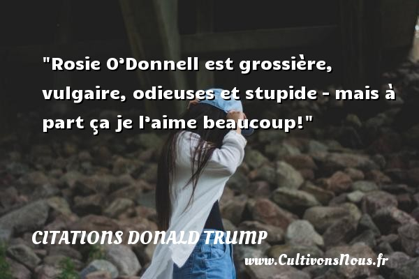 Citations Donald Trump - Rosie O'Donnell est grossière, vulgaire, odieuses et stupide – mais à part ça je l'aime beaucoup!   Une citation de Donald Trump CITATIONS DONALD TRUMP