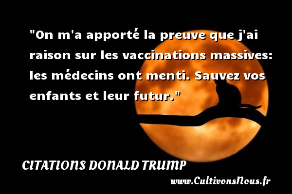 Citations Donald Trump - Citation porte - On m a apporté la preuve que j ai raison sur les vaccinations massives: les médecins ont menti. Sauvez vos enfants et leur futur.   Une citation de Donald Trump CITATIONS DONALD TRUMP