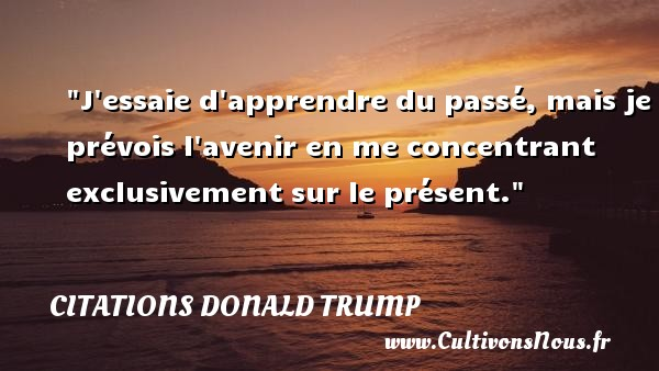 Citations Donald Trump - J essaie d apprendre du passé, mais je prévois l avenir en me concentrant exclusivement sur le présent.   Une citation de Donald Trump CITATIONS DONALD TRUMP