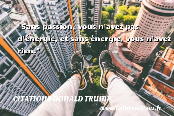 Citations Donald Trump - Sans passion, vous n avez pas d énergie, et sans énergie, vous n avez rien.   Une citation de Donald Trump CITATIONS DONALD TRUMP