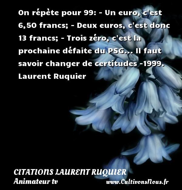 On répète pour 99: - Un euro, c est 6,50 francs; - Deux euros, c est donc 13 francs; - Trois zéro, c est la prochaine défaite du PSG...  Il faut savoir changer de certitudes -1999. Laurent Ruquier CITATIONS LAURENT RUQUIER - journaliste