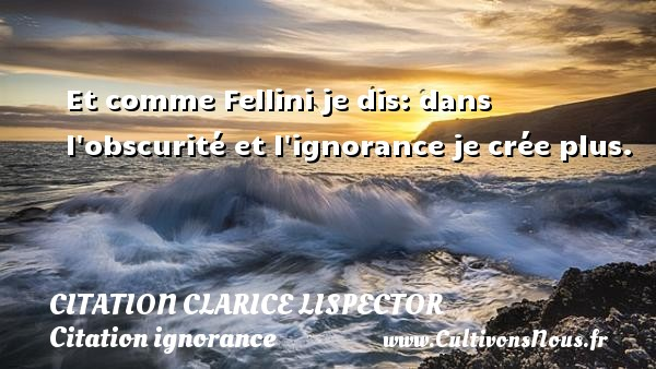 Et comme Fellini je dis: dans l obscurité et l ignorance je crée plus. Une citation de Clarice Lispector CITATION CLARICE LISPECTOR - Citation ignorance
