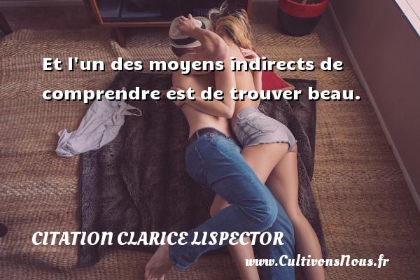 Et l un des moyens indirects de comprendre est de trouver beau. Une citation de Clarice Lispector CITATION CLARICE LISPECTOR