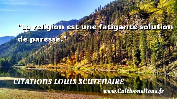 La religion est une fatigante solution de paresse. Une citation de Louis Scutenaire CITATIONS LOUIS SCUTENAIRE