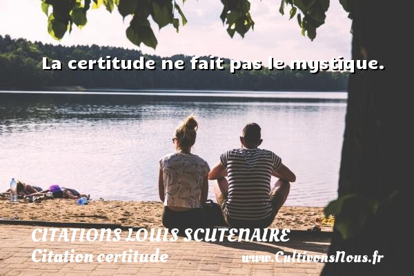 Citations Louis Scutenaire - Citation certitude - La certitude ne fait pas le mystique. Une citation de Louis Scutenaire CITATIONS LOUIS SCUTENAIRE