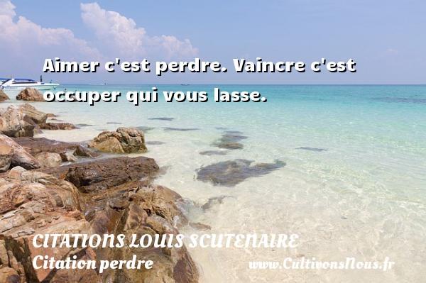 Citations Louis Scutenaire - Citation perdre - Aimer c est perdre. Vaincre c est occuper qui vous lasse. Une citation de Louis Scutenaire CITATIONS LOUIS SCUTENAIRE