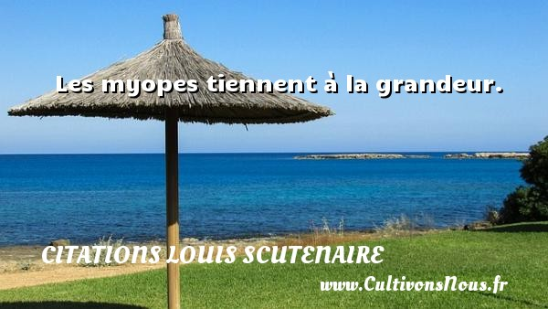 Les myopes tiennent à la grandeur. Une citation de Louis Scutenaire CITATIONS LOUIS SCUTENAIRE - Citation grandeur