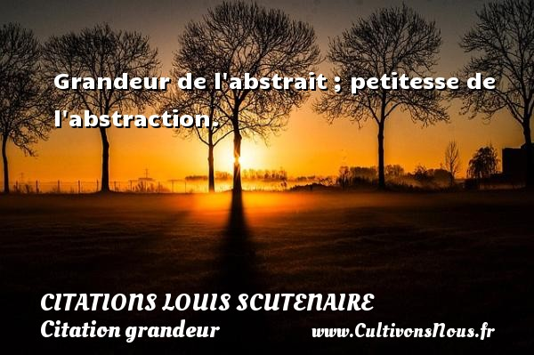 Grandeur de l abstrait ; petitesse de l abstraction. Une citation de Louis Scutenaire CITATIONS LOUIS SCUTENAIRE - Citation grandeur