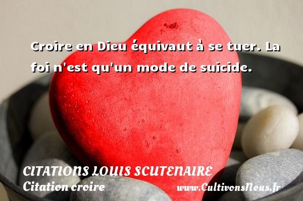 Citations Louis Scutenaire - Citation croire - Croire en Dieu équivaut à se tuer. La foi n est qu un mode de suicide. Une citation de Louis Scutenaire CITATIONS LOUIS SCUTENAIRE