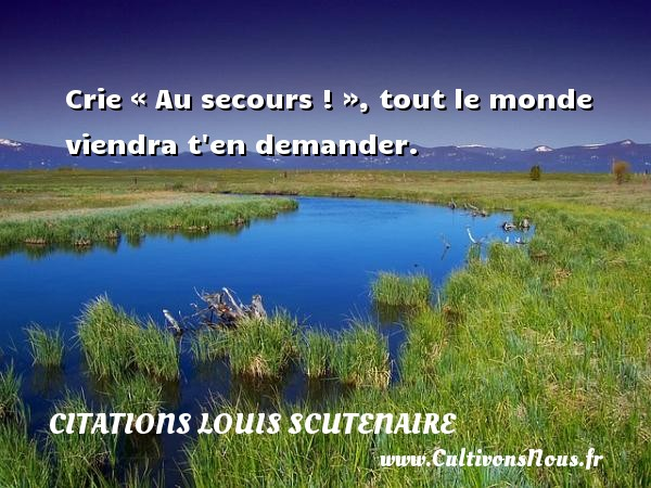 Citations Louis Scutenaire - Crie « Au secours ! », tout le monde viendra t en demander. Une citation de Louis Scutenaire CITATIONS LOUIS SCUTENAIRE