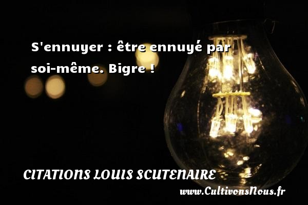 Citations Louis Scutenaire - S ennuyer : être ennuyé par soi-même. Bigre ! Une citation de Louis Scutenaire CITATIONS LOUIS SCUTENAIRE