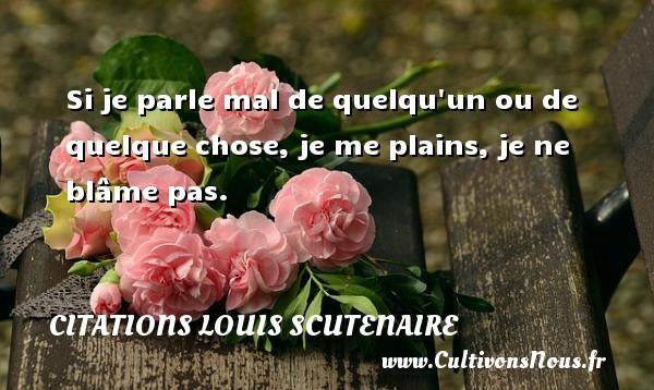 Citations Louis Scutenaire - Si je parle mal de quelqu un ou de quelque chose, je me plains, je ne blâme pas. Une citation de Louis Scutenaire CITATIONS LOUIS SCUTENAIRE