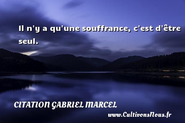 Il n y a qu une souffrance, c est d être seul. Une citation de Gabriel Marcel CITATION GABRIEL MARCEL