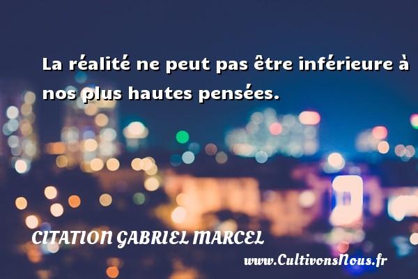 La réalité ne peut pas être inférieure à nos plus hautes pensées. Une citation de Gabriel Marcel CITATION GABRIEL MARCEL - Citation Gabriel Marcel